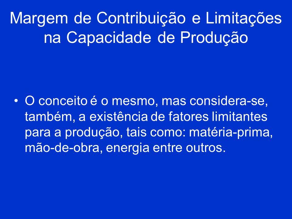 Margem de Contribuição e Limitações na Capacidade de Produção O conceito é o mesmo, mas considera-se, também, a existência de fatores limitantes para