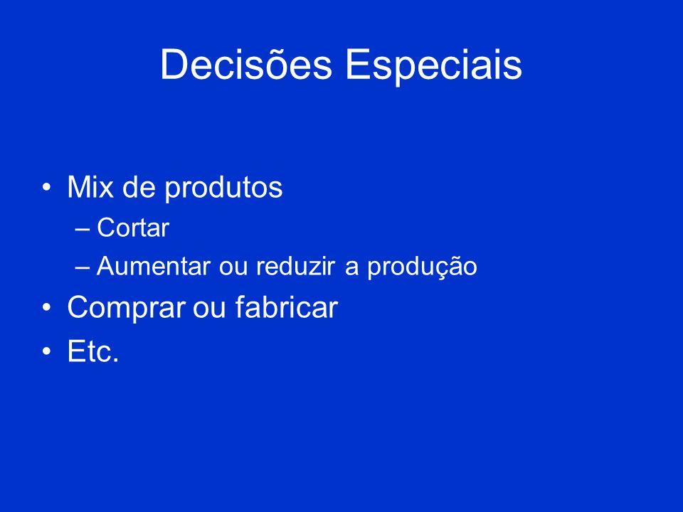 Decisões Especiais Mix de produtos –Cortar –Aumentar ou reduzir a produção Comprar ou fabricar Etc.