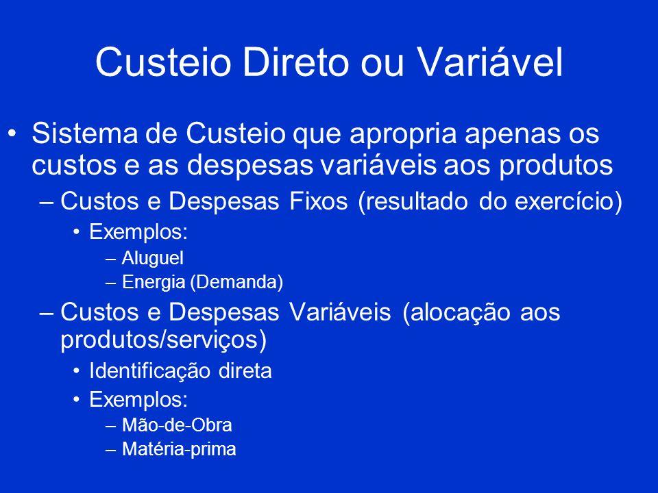 Custeio Direto ou Variável Sistema de Custeio que apropria apenas os custos e as despesas variáveis aos produtos –Custos e Despesas Fixos (resultado d