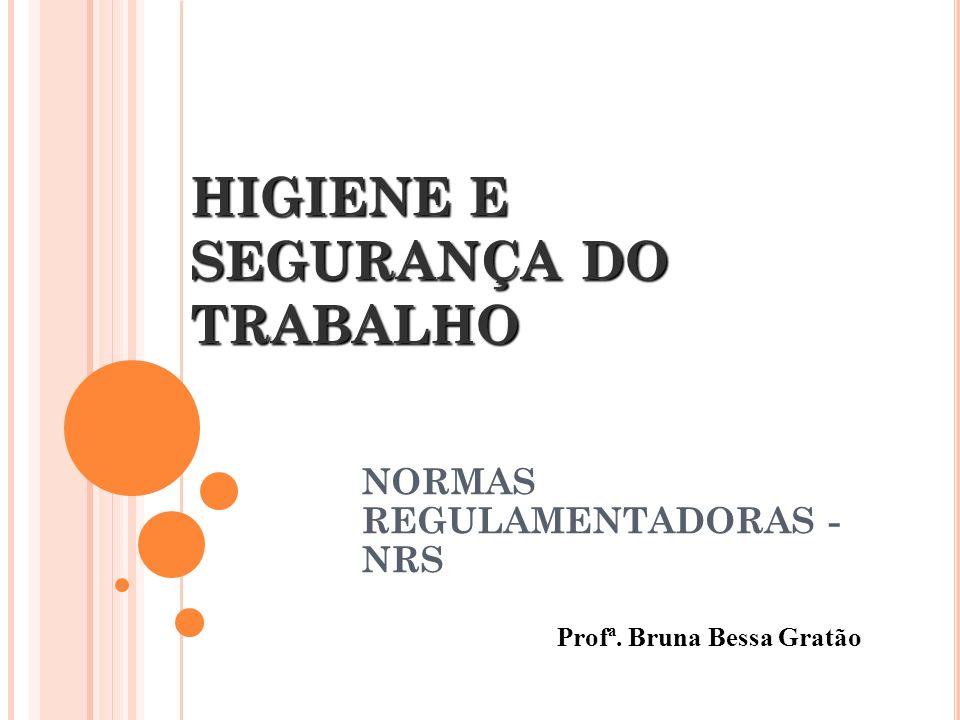 HIGIENE E SEGURANÇA DO TRABALHO NORMAS REGULAMENTADORAS - NRS Profª. Bruna Bessa Gratão