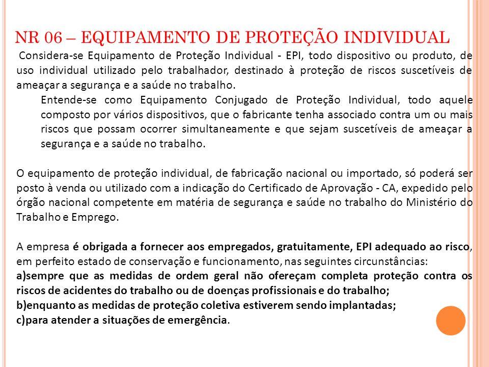 NR 06 – EQUIPAMENTO DE PROTEÇÃO INDIVIDUAL Considera-se Equipamento de Proteção Individual - EPI, todo dispositivo ou produto, de uso individual utili