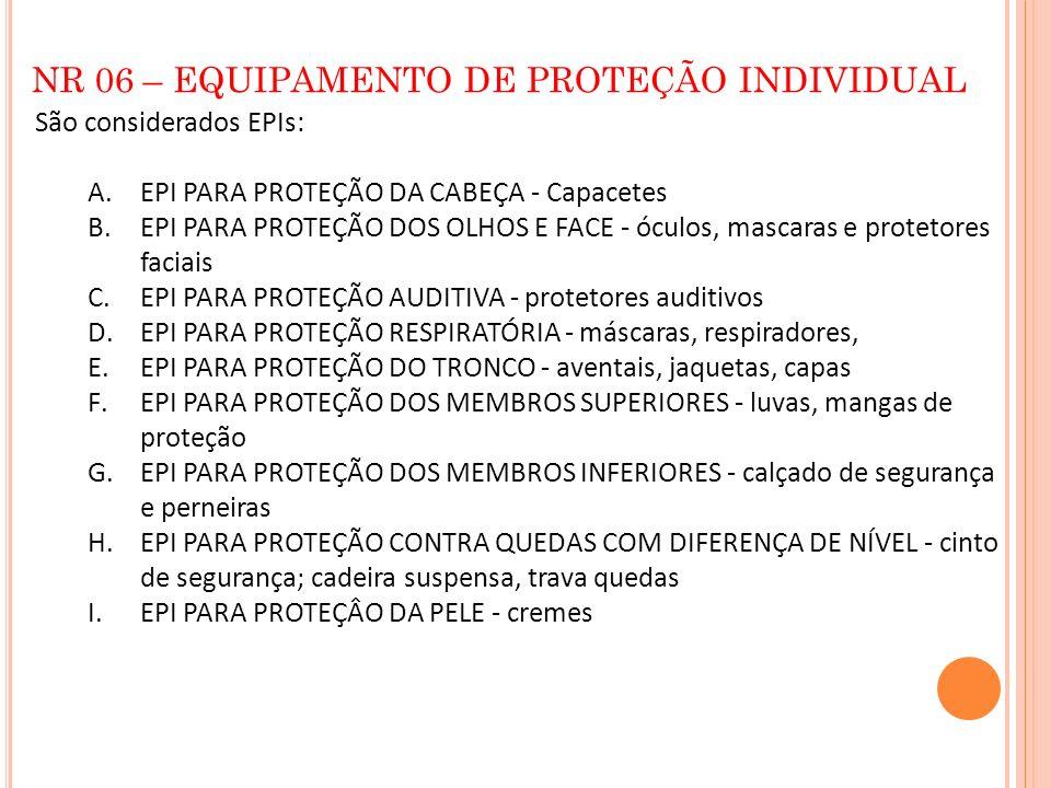 NR 06 – EQUIPAMENTO DE PROTEÇÃO INDIVIDUAL São considerados EPIs: A.EPI PARA PROTEÇÃO DA CABEÇA - Capacetes B.EPI PARA PROTEÇÃO DOS OLHOS E FACE - ócu