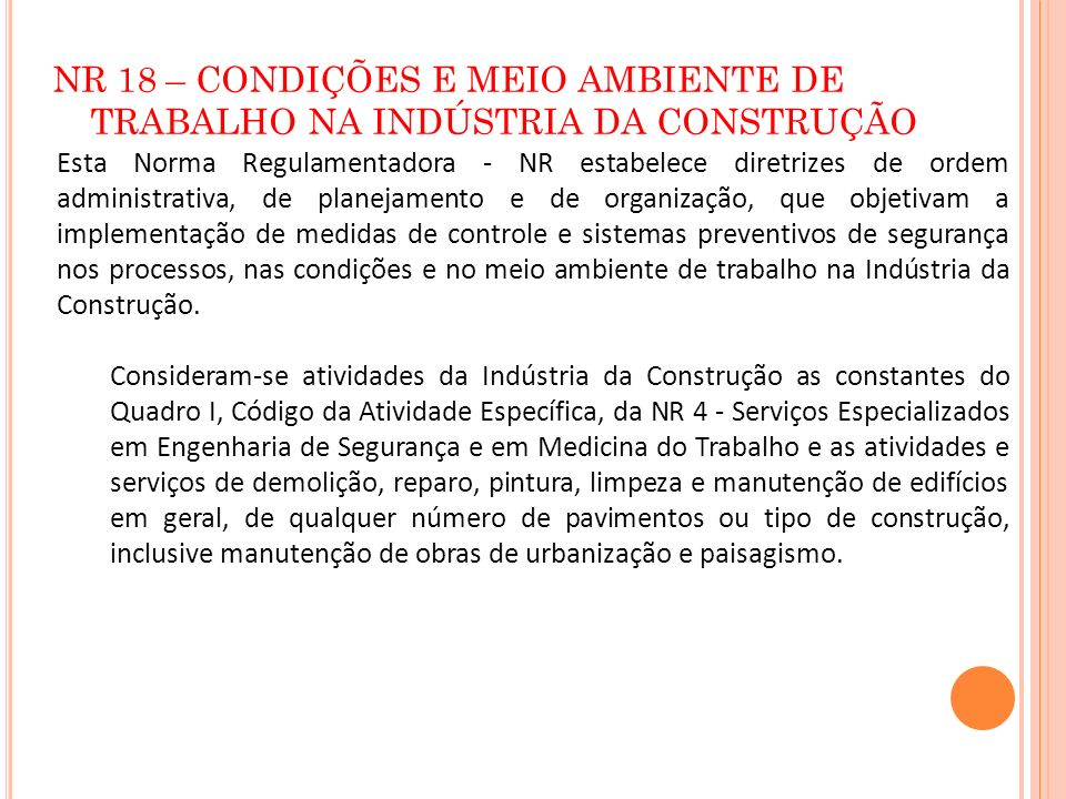 NR 18 – CONDIÇÕES E MEIO AMBIENTE DE TRABALHO NA INDÚSTRIA DA CONSTRUÇÃO Esta Norma Regulamentadora - NR estabelece diretrizes de ordem administrativa