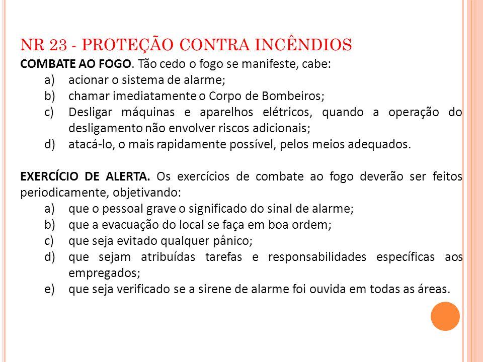 NR 23 - PROTEÇÃO CONTRA INCÊNDIOS COMBATE AO FOGO. Tão cedo o fogo se manifeste, cabe: a)acionar o sistema de alarme; b)chamar imediatamente o Corpo d