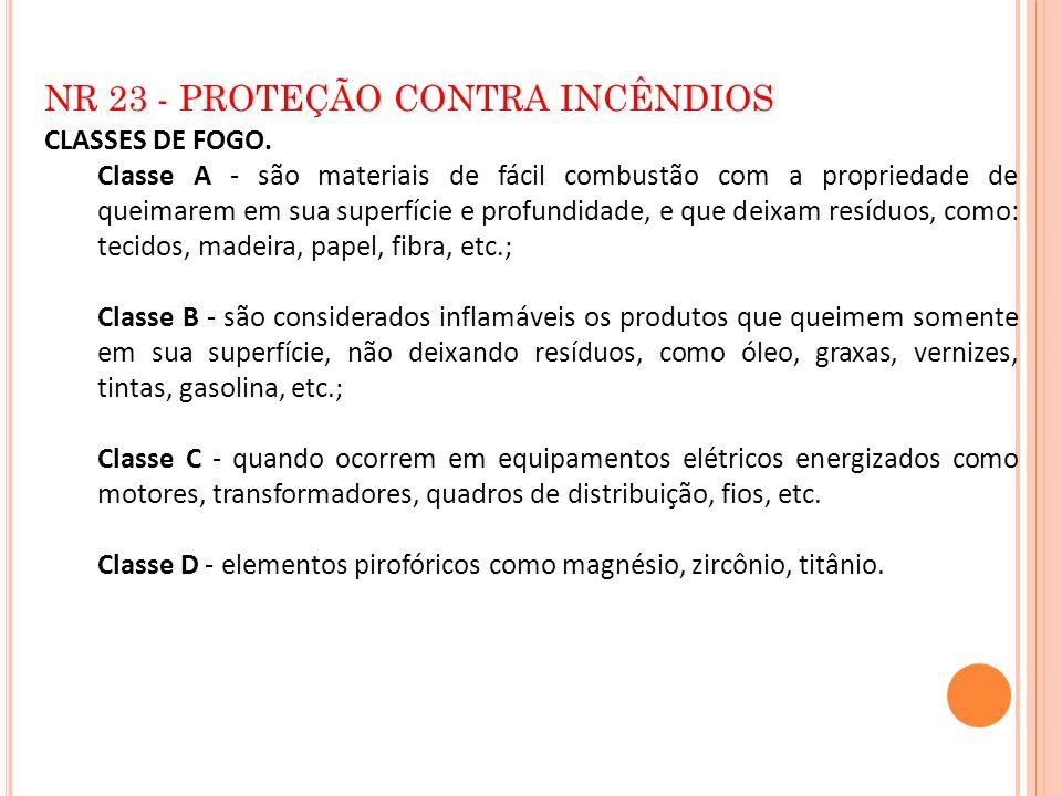 NR 23 - PROTEÇÃO CONTRA INCÊNDIOS CLASSES DE FOGO. Classe A - são materiais de fácil combustão com a propriedade de queimarem em sua superfície e prof