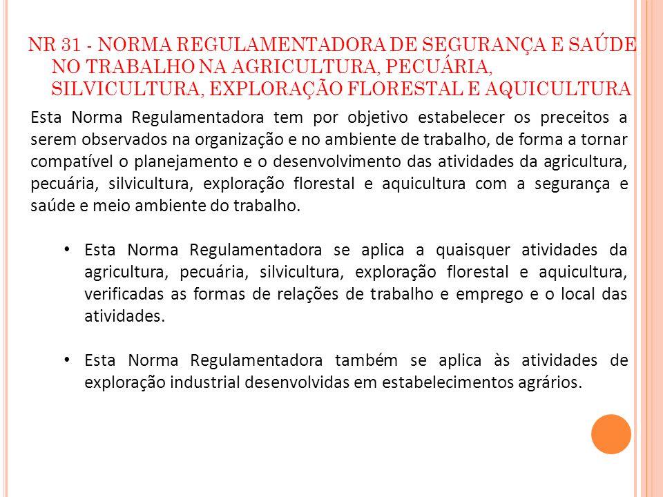 NR 31 - NORMA REGULAMENTADORA DE SEGURANÇA E SAÚDE NO TRABALHO NA AGRICULTURA, PECUÁRIA, SILVICULTURA, EXPLORAÇÃO FLORESTAL E AQUICULTURA Esta Norma R