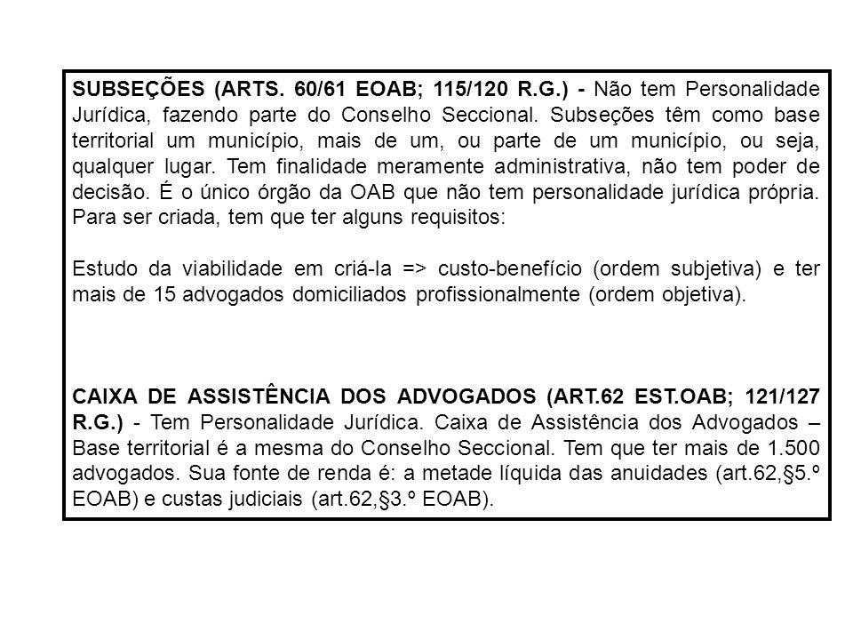 SUBSEÇÕES (ARTS. 60/61 EOAB; 115/120 R.G.) - Não tem Personalidade Jurídica, fazendo parte do Conselho Seccional. Subseções têm como base territorial