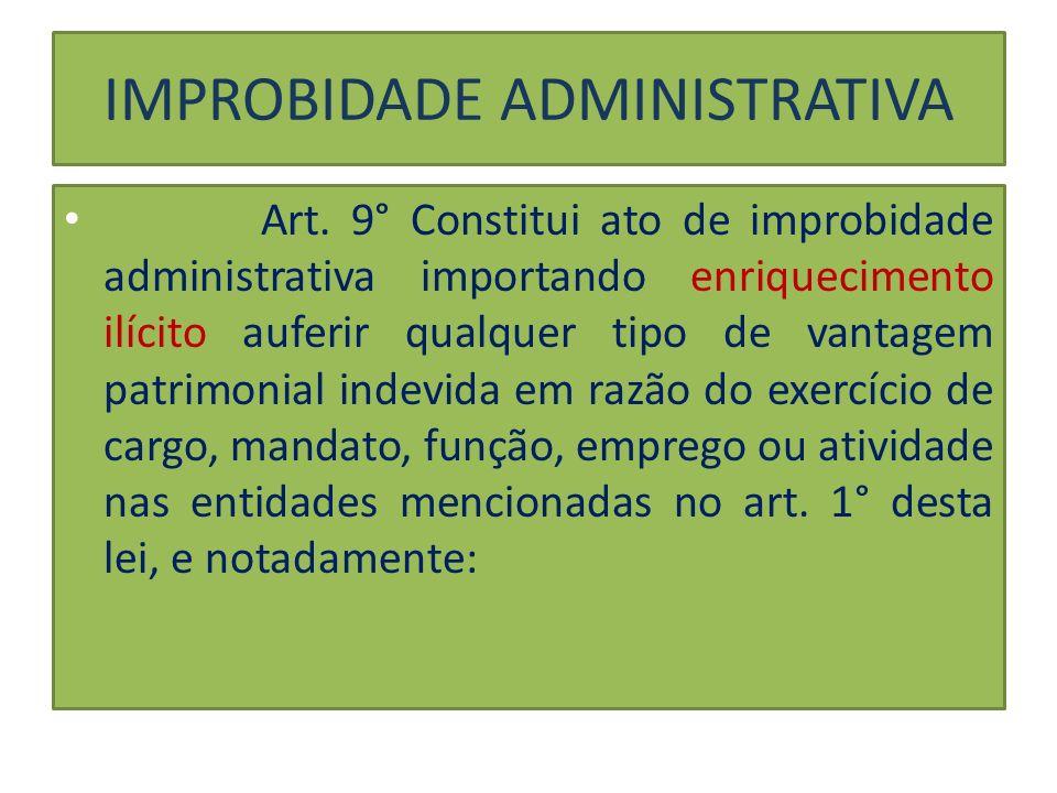 IMPROBIDADE ADMINISTRATIVA Art. 9° Constitui ato de improbidade administrativa importando enriquecimento ilícito auferir qualquer tipo de vantagem pat
