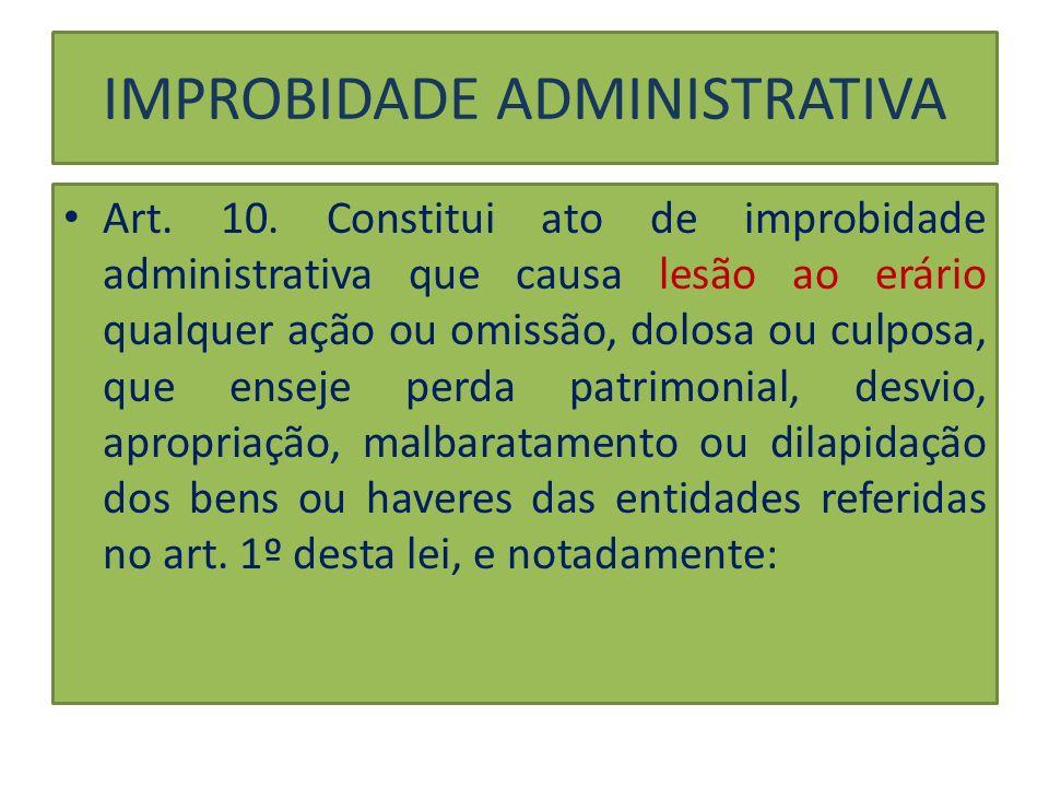 IMPROBIDADE ADMINISTRATIVA Art. 10. Constitui ato de improbidade administrativa que causa lesão ao erário qualquer ação ou omissão, dolosa ou culposa,