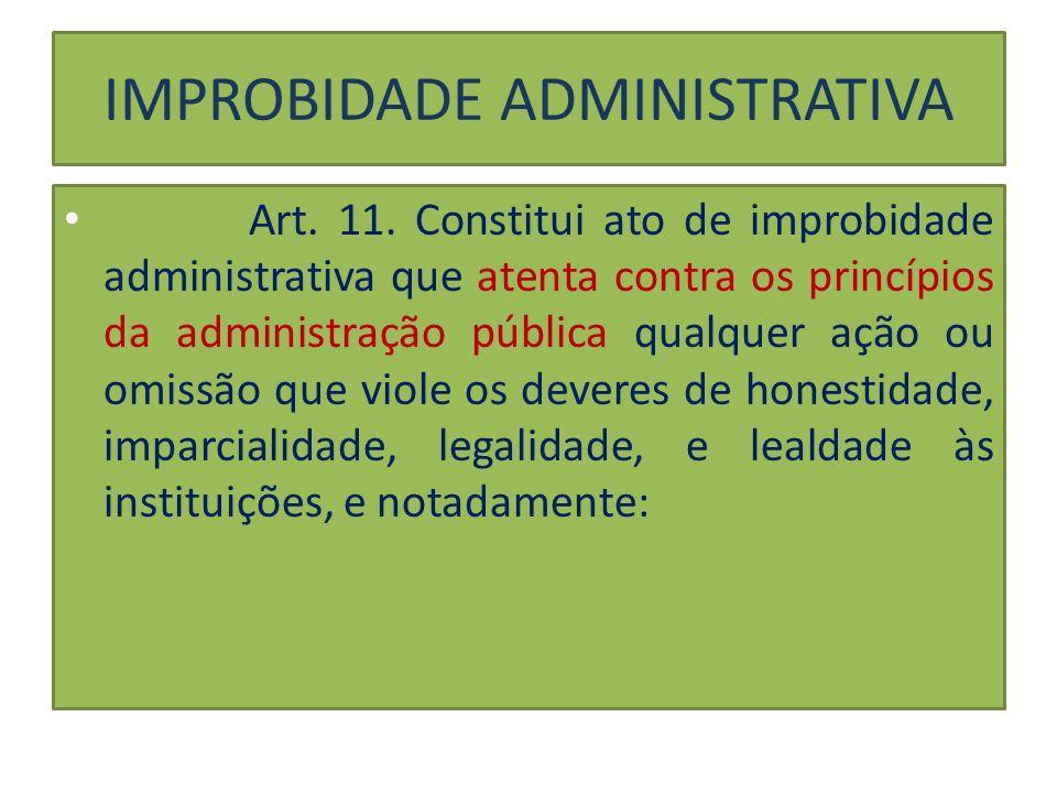 IMPROBIDADE ADMINISTRATIVA Art. 11. Constitui ato de improbidade administrativa que atenta contra os princípios da administração pública qualquer ação