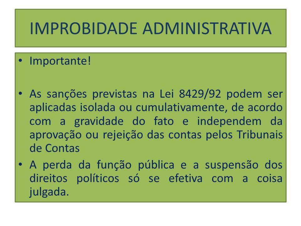 IMPROBIDADE ADMINISTRATIVA Importante! As sanções previstas na Lei 8429/92 podem ser aplicadas isolada ou cumulativamente, de acordo com a gravidade d