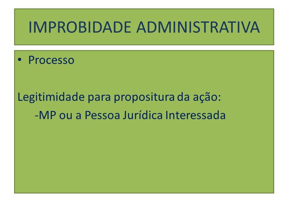 IMPROBIDADE ADMINISTRATIVA Processo Legitimidade para propositura da ação: -MP ou a Pessoa Jurídica Interessada
