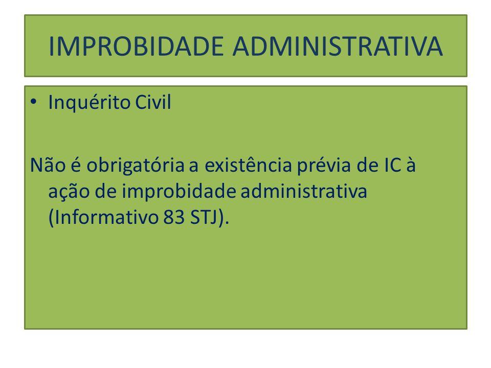 Inquérito Civil Não é obrigatória a existência prévia de IC à ação de improbidade administrativa (Informativo 83 STJ). IMPROBIDADE ADMINISTRATIVA