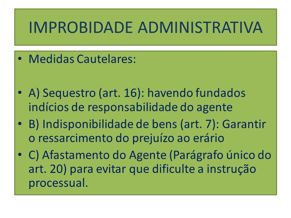 Medidas Cautelares: A) Sequestro (art. 16): havendo fundados indícios de responsabilidade do agente B) Indisponibilidade de bens (art. 7): Garantir o