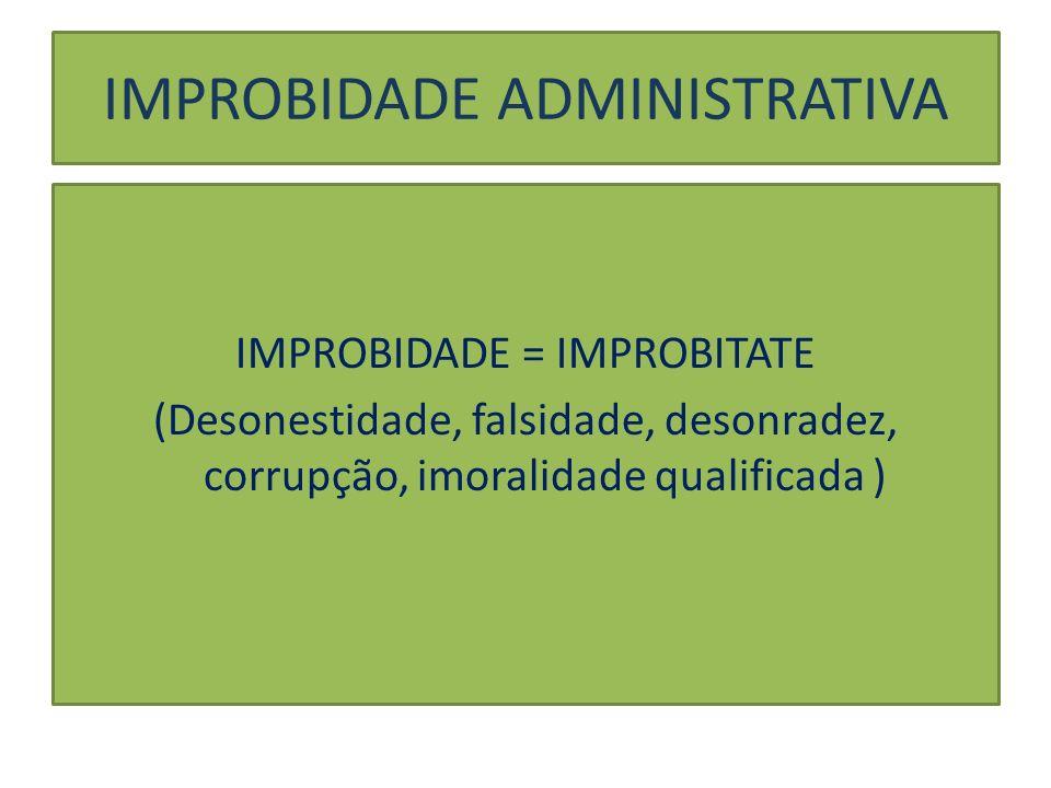 IMPROBIDADE ADMINISTRATIVA Imoralidade qualificada pela lei = improbidade = Enriquecimento ilícito do agente Prejuízo ao erário Violação de um dos princípios da administração pública