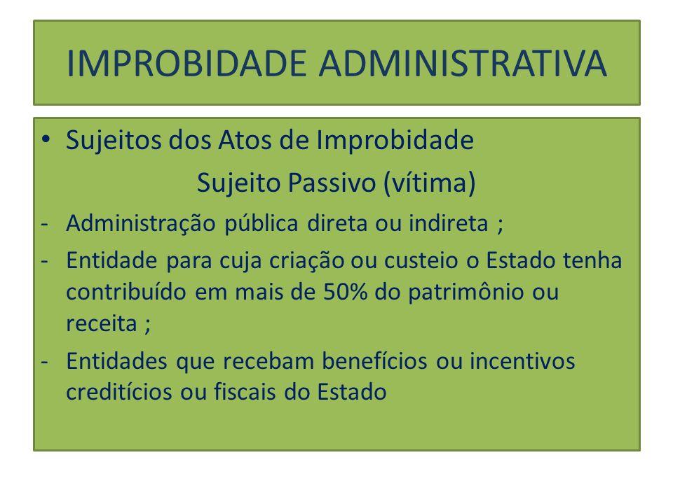 IMPROBIDADE ADMINISTRATIVA Sujeitos dos Atos de Improbidade Sujeito Passivo (vítima) -Administração pública direta ou indireta ; -Entidade para cuja c