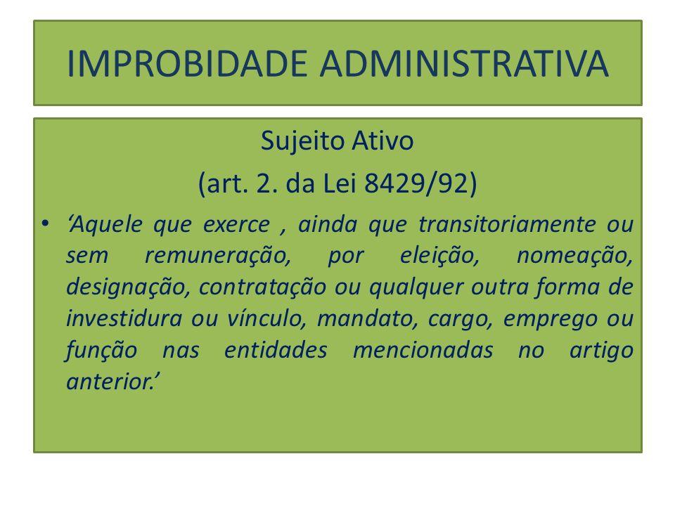 IMPROBIDADE ADMINISTRATIVA Sujeito Ativo (art. 2. da Lei 8429/92) Aquele que exerce, ainda que transitoriamente ou sem remuneração, por eleição, nomea