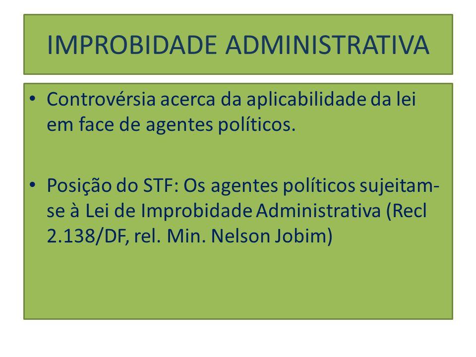 IMPROBIDADE ADMINISTRATIVA Controvérsia acerca da aplicabilidade da lei em face de agentes políticos. Posição do STF: Os agentes políticos sujeitam- s