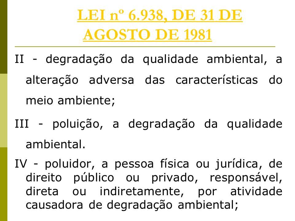 LEI nº 6.938, DE 31 DE AGOSTO DE 1981LEI nº 6.938, DE 31 DE AGOSTO DE 1981 II - degradação da qualidade ambiental, a alteração adversa das características do meio ambiente; III - poluição, a degradação da qualidade ambiental.