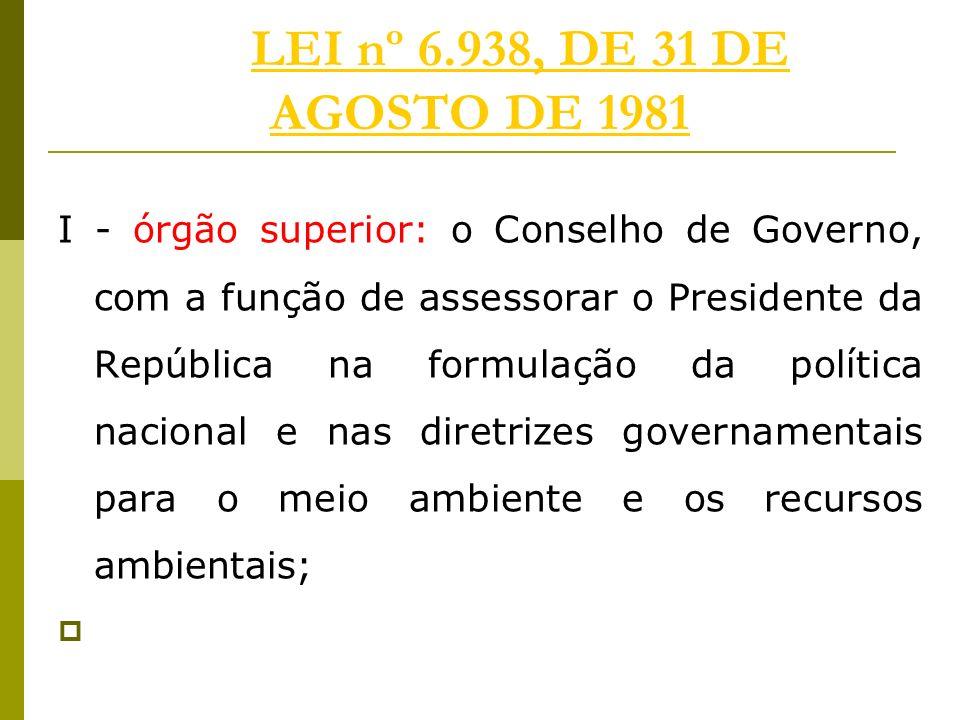 LEI nº 6.938, DE 31 DE AGOSTO DE 1981LEI nº 6.938, DE 31 DE AGOSTO DE 1981 I - órgão superior: o Conselho de Governo, com a função de assessorar o Pre