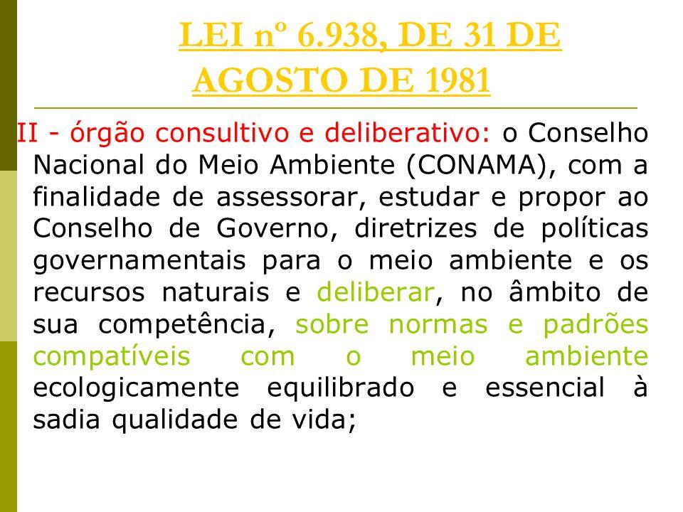 LEI nº 6.938, DE 31 DE AGOSTO DE 1981LEI nº 6.938, DE 31 DE AGOSTO DE 1981 II - órgão consultivo e deliberativo: o Conselho Nacional do Meio Ambiente (CONAMA), com a finalidade de assessorar, estudar e propor ao Conselho de Governo, diretrizes de políticas governamentais para o meio ambiente e os recursos naturais e deliberar, no âmbito de sua competência, sobre normas e padrões compatíveis com o meio ambiente ecologicamente equilibrado e essencial à sadia qualidade de vida;