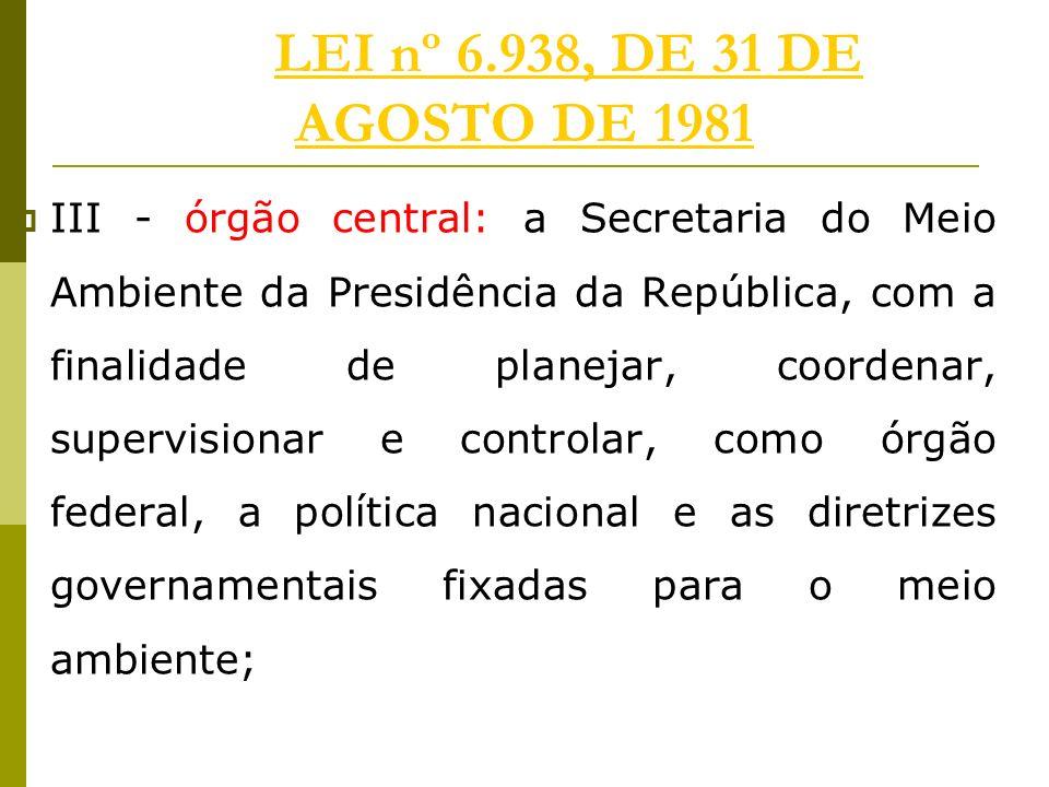 LEI nº 6.938, DE 31 DE AGOSTO DE 1981LEI nº 6.938, DE 31 DE AGOSTO DE 1981 III - órgão central: a Secretaria do Meio Ambiente da Presidência da Repúbl