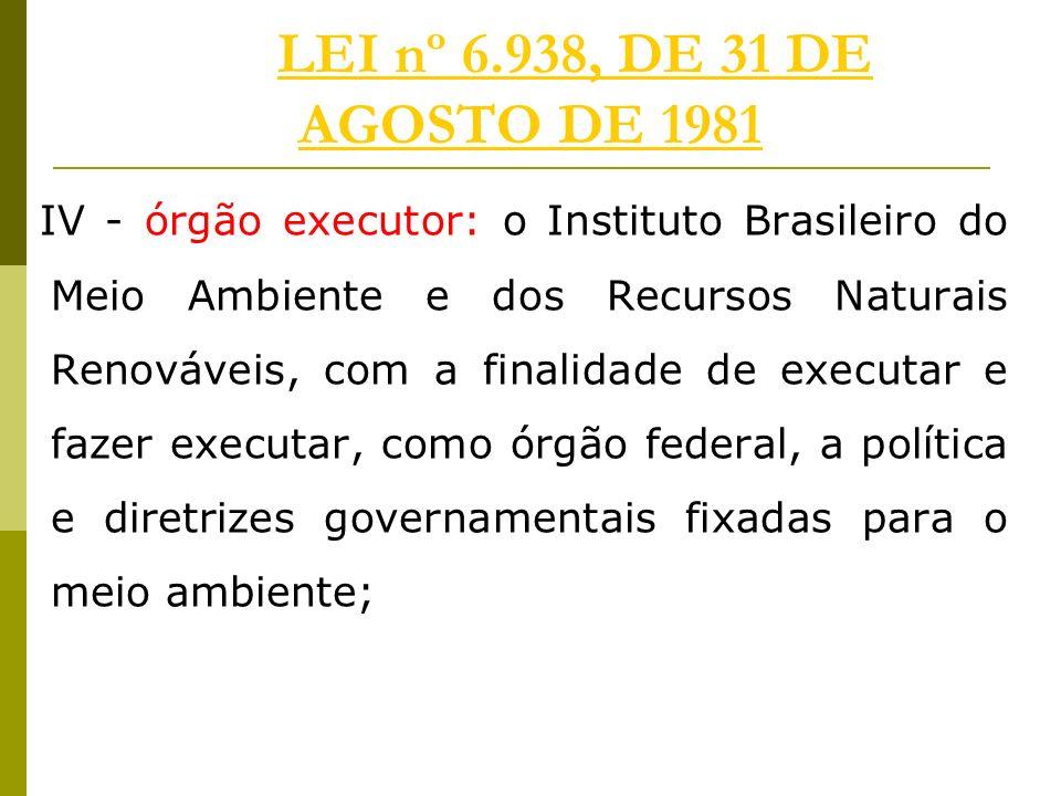 LEI nº 6.938, DE 31 DE AGOSTO DE 1981LEI nº 6.938, DE 31 DE AGOSTO DE 1981 IV - órgão executor: o Instituto Brasileiro do Meio Ambiente e dos Recursos