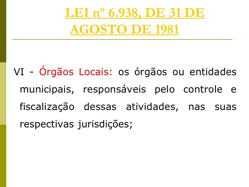 LEI nº 6.938, DE 31 DE AGOSTO DE 1981LEI nº 6.938, DE 31 DE AGOSTO DE 1981 VI - Órgãos Locais: os órgãos ou entidades municipais, responsáveis pelo controle e fiscalização dessas atividades, nas suas respectivas jurisdições;