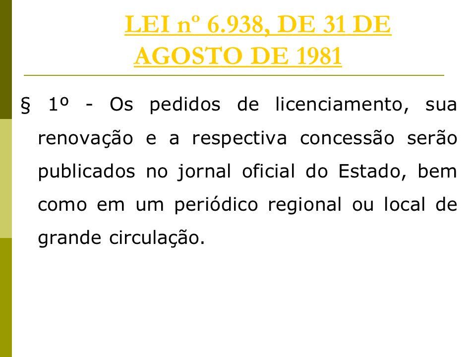 LEI nº 6.938, DE 31 DE AGOSTO DE 1981LEI nº 6.938, DE 31 DE AGOSTO DE 1981 § 1º - Os pedidos de licenciamento, sua renovação e a respectiva concessão serão publicados no jornal oficial do Estado, bem como em um periódico regional ou local de grande circulação.