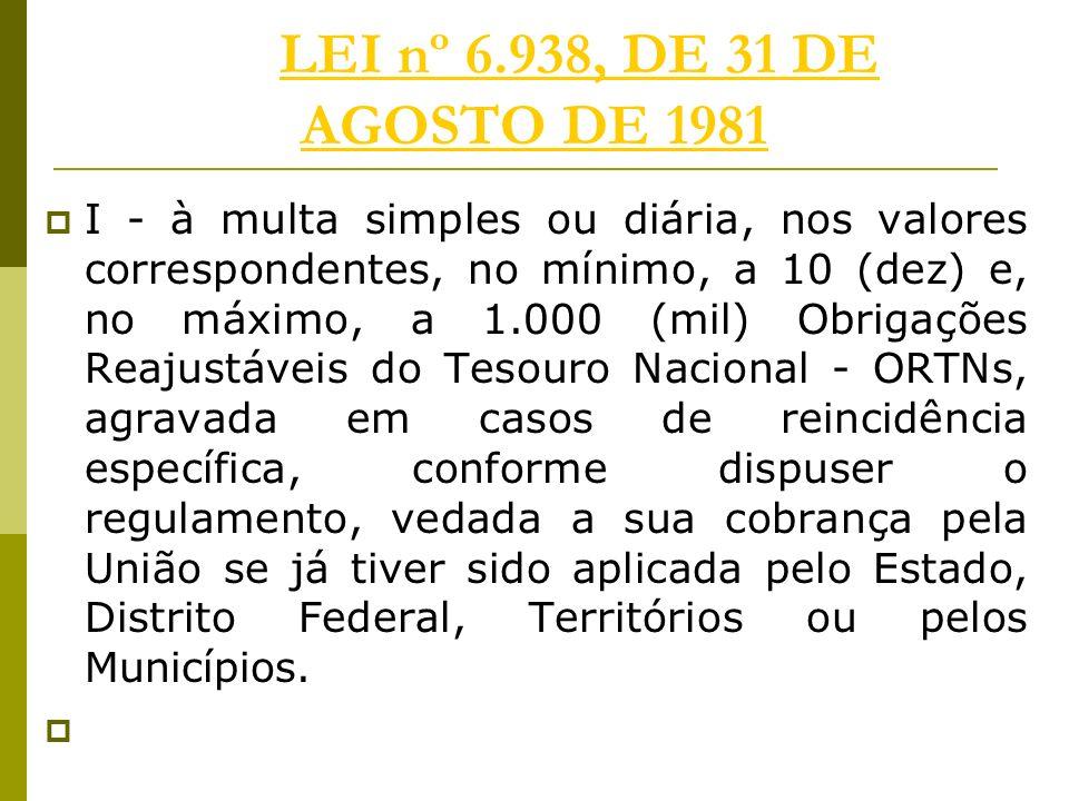 LEI nº 6.938, DE 31 DE AGOSTO DE 1981LEI nº 6.938, DE 31 DE AGOSTO DE 1981 I - à multa simples ou diária, nos valores correspondentes, no mínimo, a 10 (dez) e, no máximo, a 1.000 (mil) Obrigações Reajustáveis do Tesouro Nacional - ORTNs, agravada em casos de reincidência específica, conforme dispuser o regulamento, vedada a sua cobrança pela União se já tiver sido aplicada pelo Estado, Distrito Federal, Territórios ou pelos Municípios.