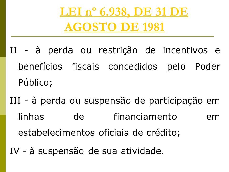 LEI nº 6.938, DE 31 DE AGOSTO DE 1981LEI nº 6.938, DE 31 DE AGOSTO DE 1981 II - à perda ou restrição de incentivos e benefícios fiscais concedidos pelo Poder Público; III - à perda ou suspensão de participação em linhas de financiamento em estabelecimentos oficiais de crédito; IV - à suspensão de sua atividade.