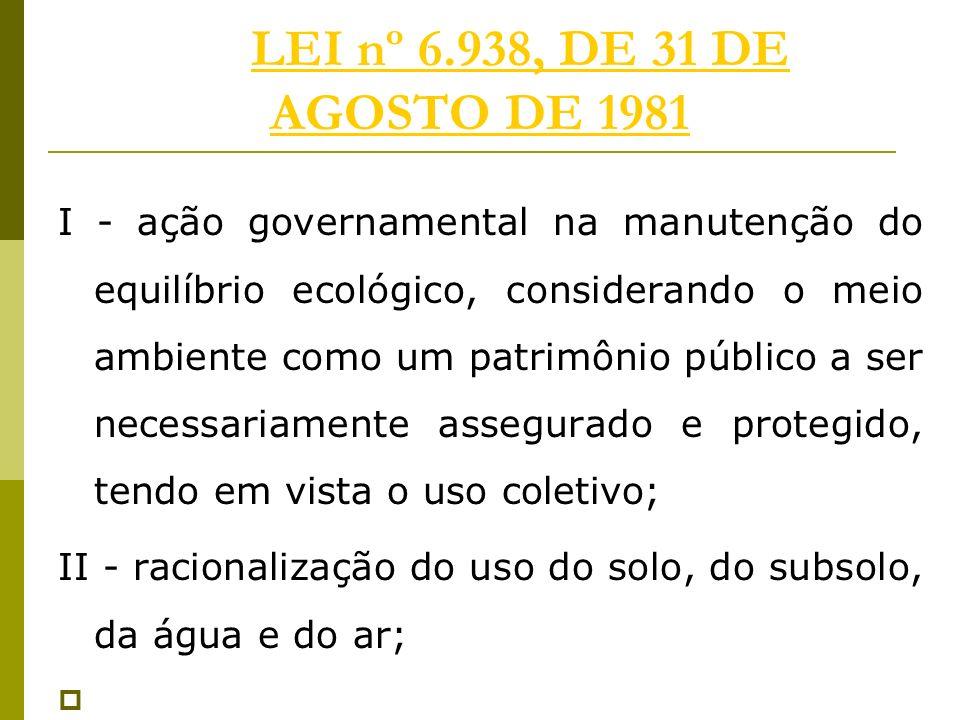 LEI nº 6.938, DE 31 DE AGOSTO DE 1981LEI nº 6.938, DE 31 DE AGOSTO DE 1981 I - ação governamental na manutenção do equilíbrio ecológico, considerando o meio ambiente como um patrimônio público a ser necessariamente assegurado e protegido, tendo em vista o uso coletivo; II - racionalização do uso do solo, do subsolo, da água e do ar;