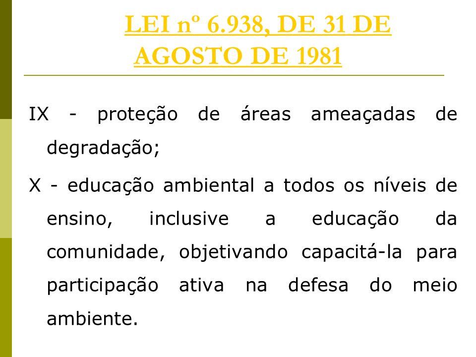 LEI nº 6.938, DE 31 DE AGOSTO DE 1981LEI nº 6.938, DE 31 DE AGOSTO DE 1981 IX - proteção de áreas ameaçadas de degradação; X - educação ambiental a todos os níveis de ensino, inclusive a educação da comunidade, objetivando capacitá-la para participação ativa na defesa do meio ambiente.
