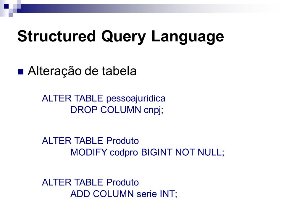Structured Query Language Alteração de tabela ALTER TABLE pessoajuridica DROP COLUMN cnpj; ALTER TABLE Produto MODIFY codpro BIGINT NOT NULL; ALTER TA