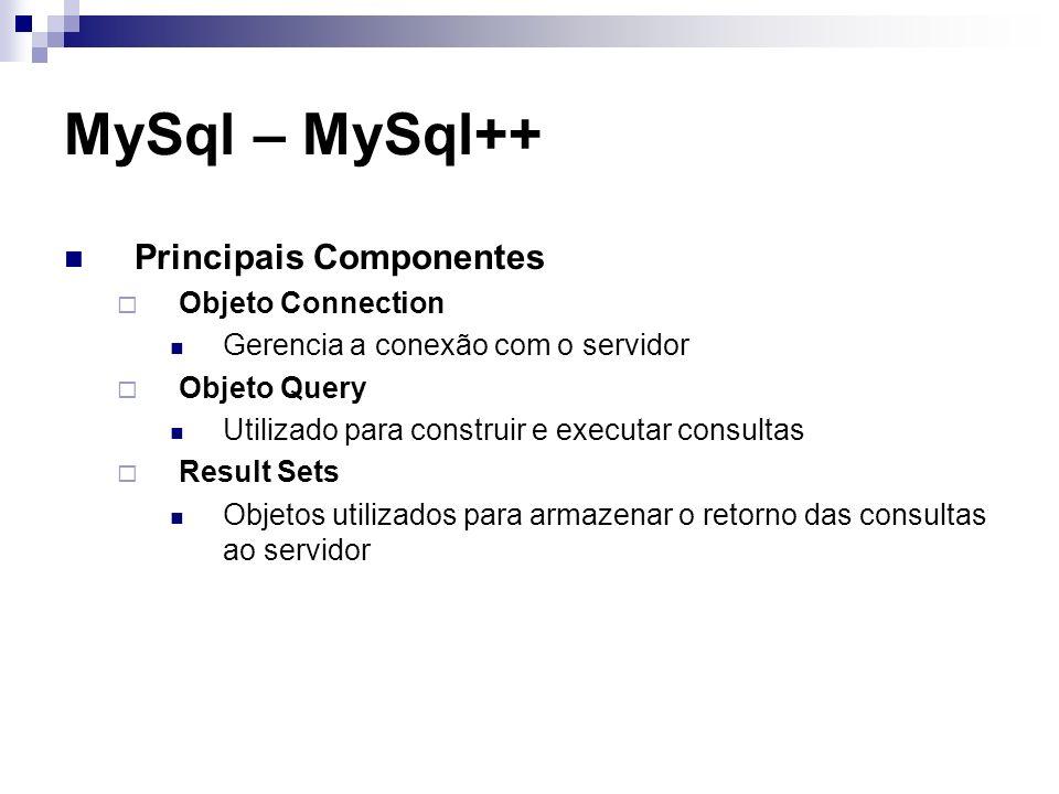 MySql – MySql++ Principais Componentes Objeto Connection Gerencia a conexão com o servidor Objeto Query Utilizado para construir e executar consultas
