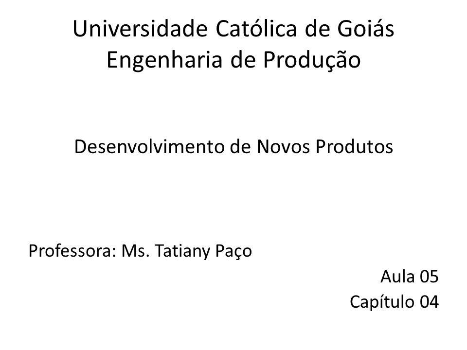 Universidade Católica de Goiás Engenharia de Produção Desenvolvimento de Novos Produtos Professora: Ms. Tatiany Paço Aula 05 Capítulo 04