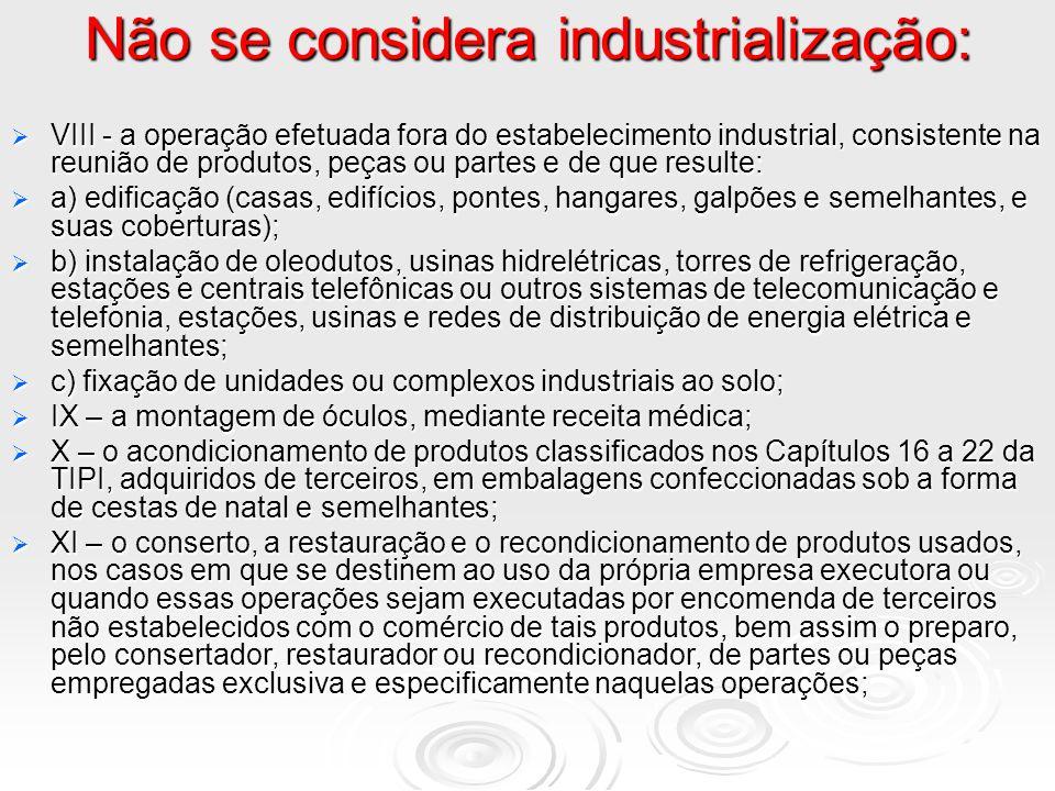 Não se considera industrialização: VIII - a operação efetuada fora do estabelecimento industrial, consistente na reunião de produtos, peças ou partes