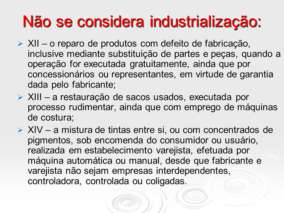 Não se considera industrialização: XII – o reparo de produtos com defeito de fabricação, inclusive mediante substituição de partes e peças, quando a o