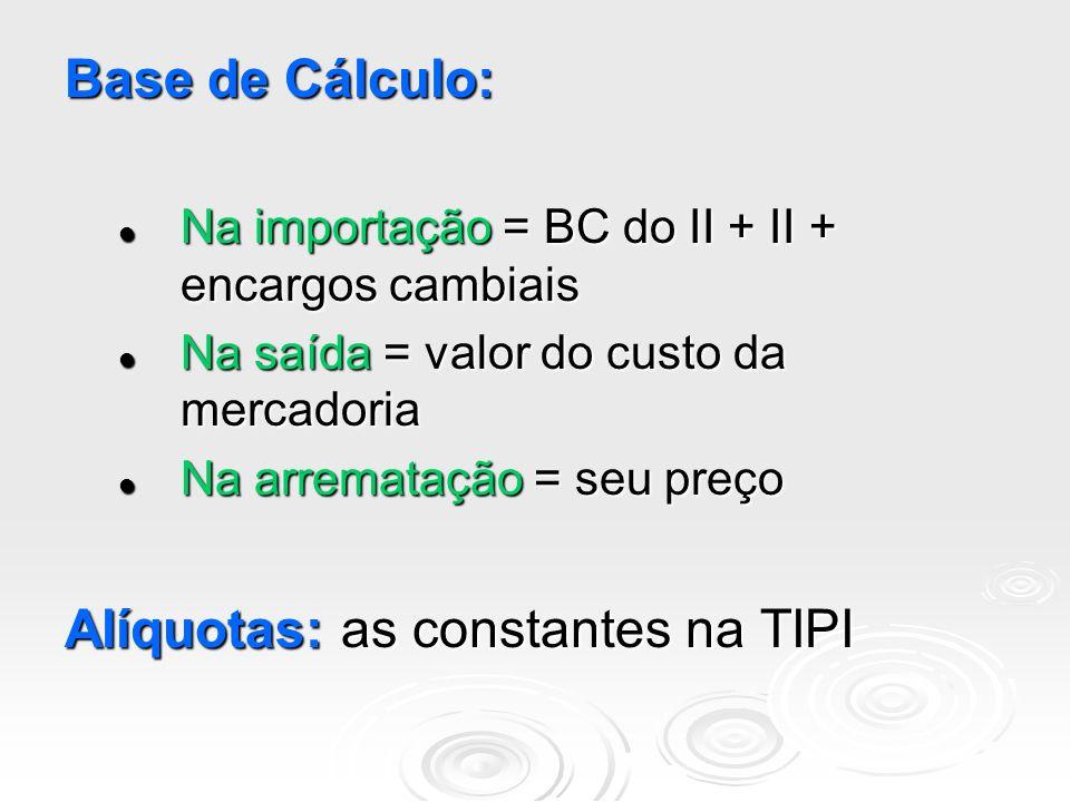 Base de Cálculo: Na importação = BC do II + II + encargos cambiais Na importação = BC do II + II + encargos cambiais Na saída = valor do custo da merc