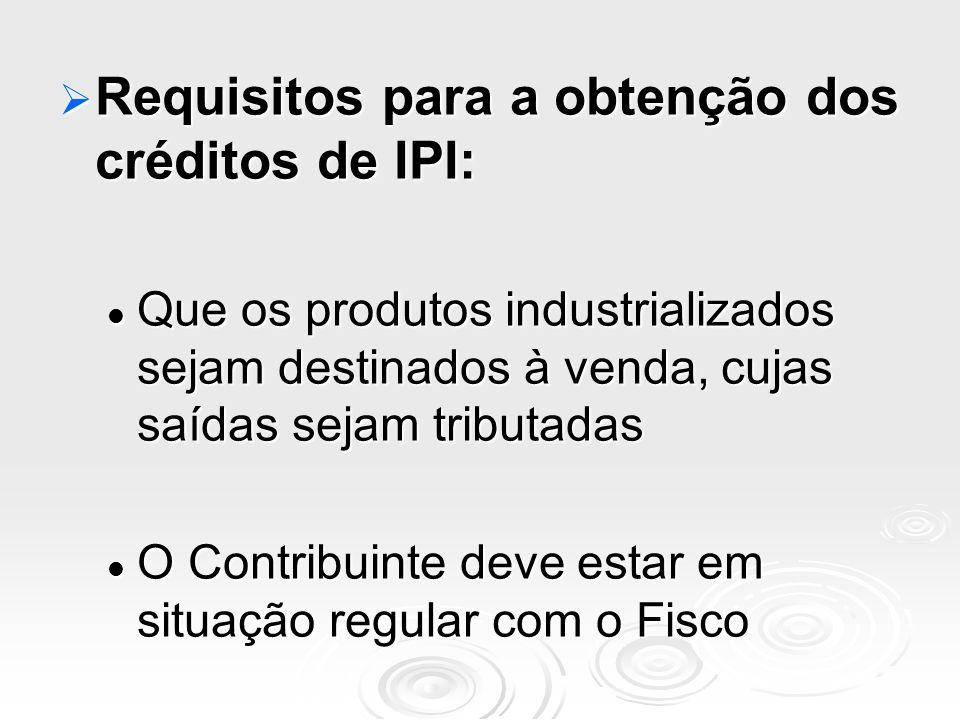 Requisitos para a obtenção dos créditos de IPI: Requisitos para a obtenção dos créditos de IPI: Que os produtos industrializados sejam destinados à ve