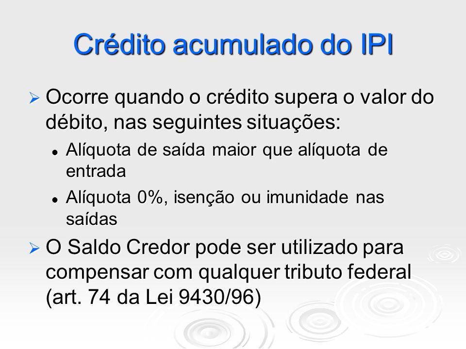 Crédito acumulado do IPI Ocorre quando o crédito supera o valor do débito, nas seguintes situações: Ocorre quando o crédito supera o valor do débito,