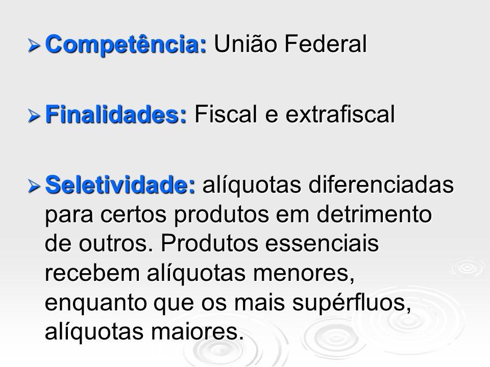 Competência: União Federal Competência: União Federal Finalidades: Fiscal e extrafiscal Finalidades: Fiscal e extrafiscal Seletividade: alíquotas dife