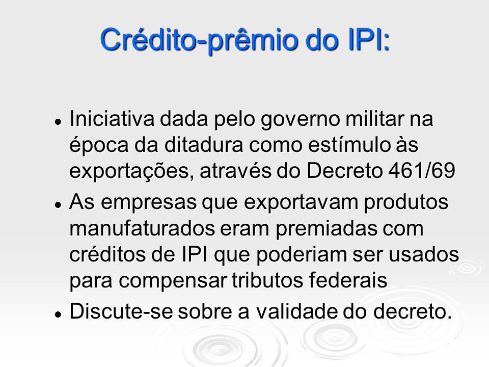 Crédito-prêmio do IPI: Iniciativa dada pelo governo militar na época da ditadura como estímulo às exportações, através do Decreto 461/69 Iniciativa da