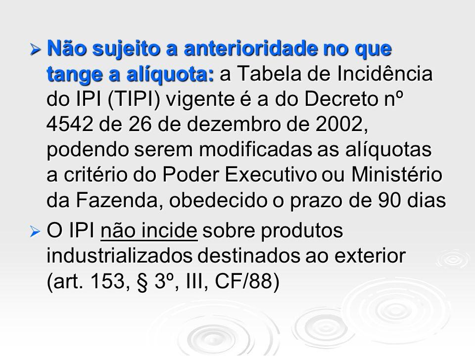 Não sujeito a anterioridade no que tange a alíquota: a Tabela de Incidência do IPI (TIPI) vigente é a do Decreto nº 4542 de 26 de dezembro de 2002, po