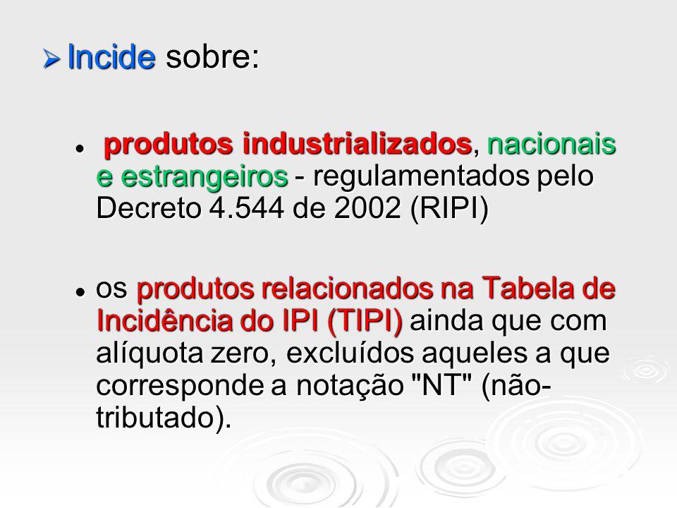 Incide sobre: Incide sobre: produtos industrializados, nacionais e estrangeiros - regulamentados pelo Decreto 4.544 de 2002 (RIPI) produtos industrial