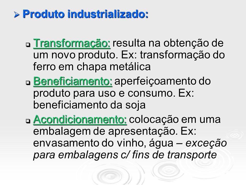 Produto industrializado: Produto industrializado: Transformação: resulta na obtenção de um novo produto. Ex: transformação do ferro em chapa metálica