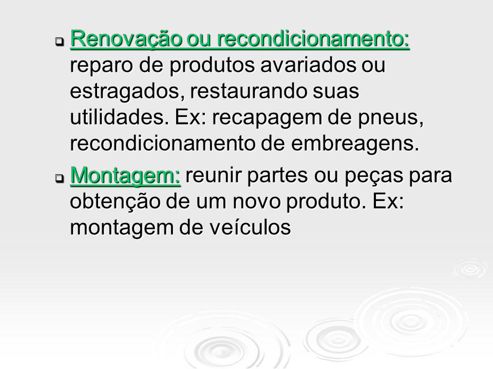 Renovação ou recondicionamento: reparo de produtos avariados ou estragados, restaurando suas utilidades. Ex: recapagem de pneus, recondicionamento de