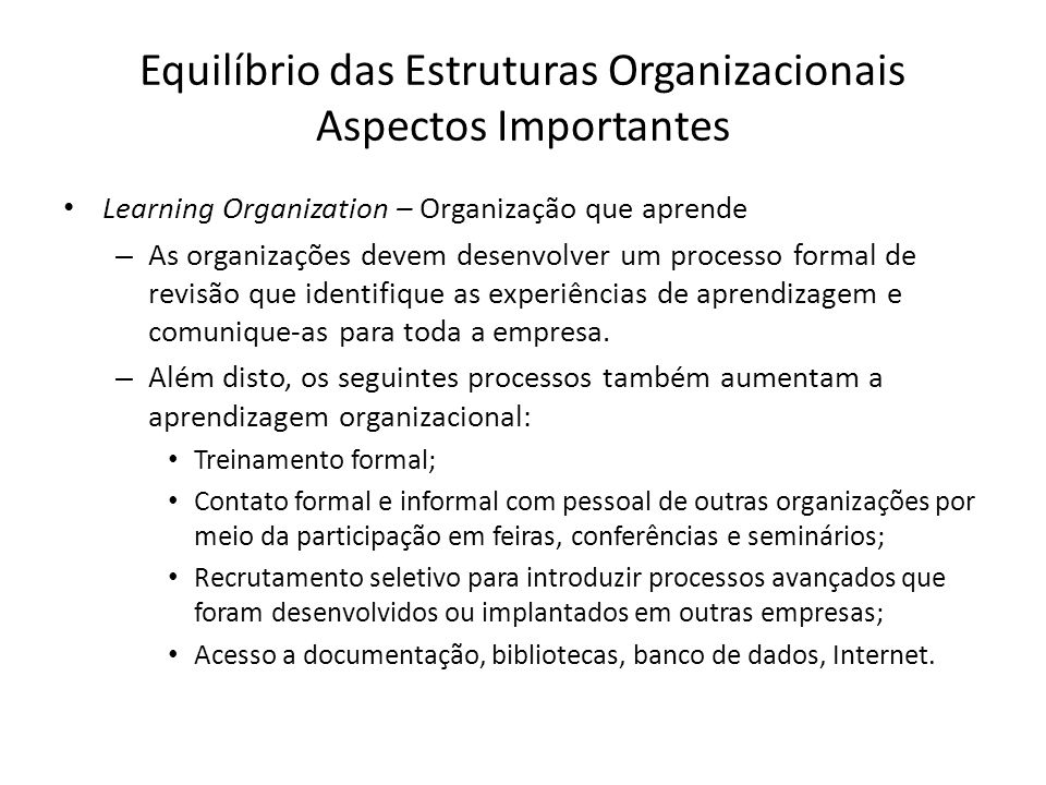 Equilíbrio das Estruturas Organizacionais Aspectos Importantes Learning Organization – Organização que aprende – As organizações devem desenvolver um processo formal de revisão que identifique as experiências de aprendizagem e comunique-as para toda a empresa.