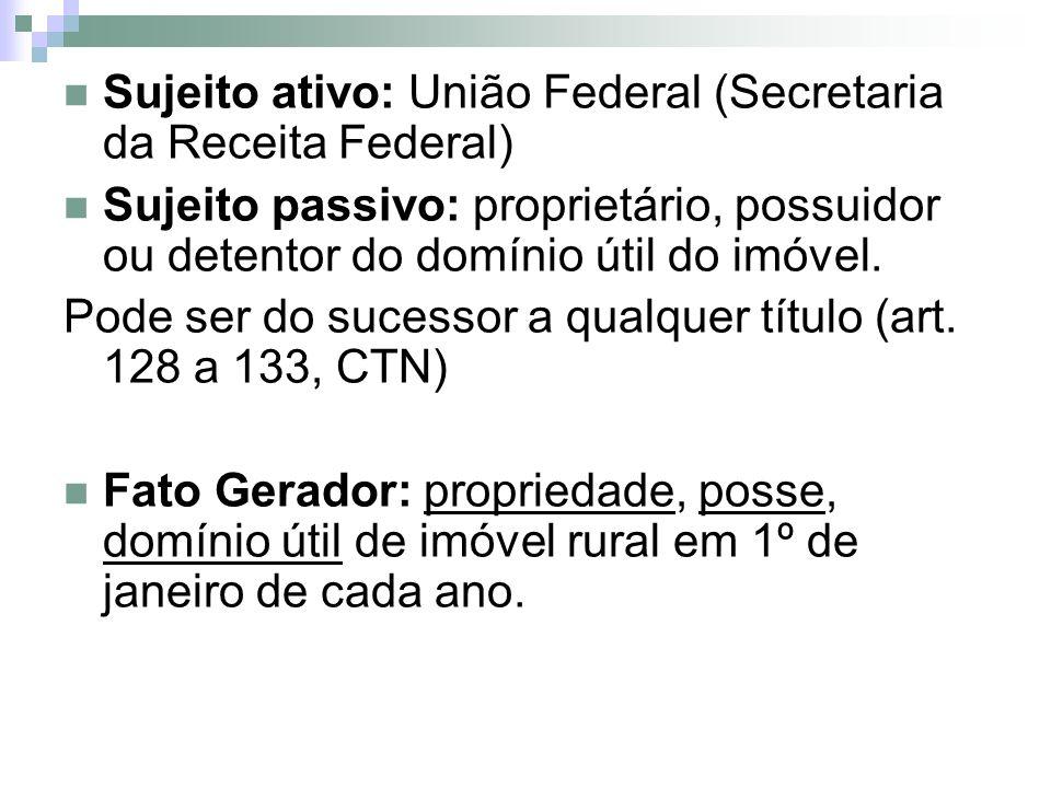 Sujeito ativo: União Federal (Secretaria da Receita Federal) Sujeito passivo: proprietário, possuidor ou detentor do domínio útil do imóvel. Pode ser