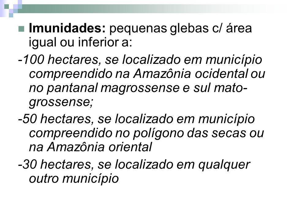 Imunidades: pequenas glebas c/ área igual ou inferior a: -100 hectares, se localizado em município compreendido na Amazônia ocidental ou no pantanal m